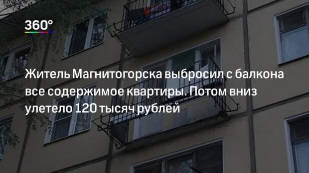 Житель Магнитогорска выбросил с балкона все содержимое квартиры. Потом вниз улетело 120 тысяч рублей