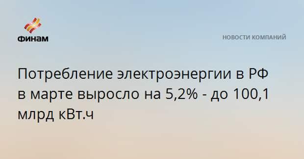 Потребление электроэнергии в РФ в марте выросло на 5,2% - до 100,1 млрд кВт.ч
