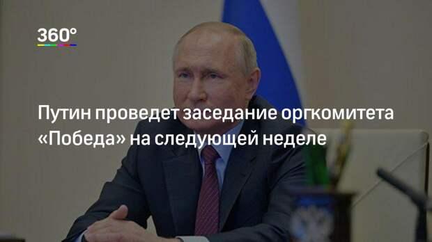 Путин проведет заседание оргкомитета «Победа» на следующей неделе