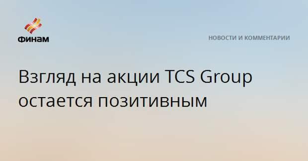 Взгляд на акции TCS Group остается позитивным
