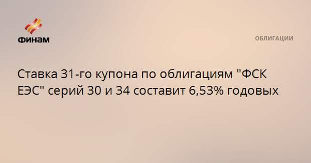 """Ставка 31-го купона по облигациям """"ФСК ЕЭС"""" серий 30 и 34 составит 6,53% годовых"""