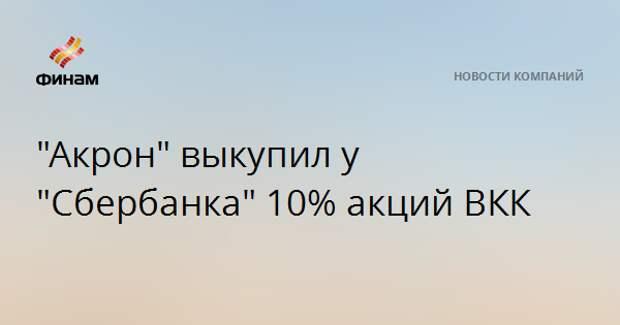 """""""Акрон"""" выкупил у """"Сбербанка"""" 10% акций ВКК"""