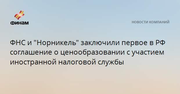 """ФНС и """"Норникель"""" заключили первое в РФ соглашение о ценообразовании с участием иностранной налоговой службы"""