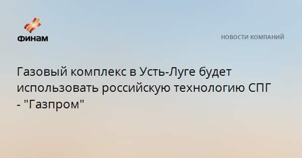 """Газовый комплекс в Усть-Луге будет использовать российскую технологию СПГ - """"Газпром"""""""