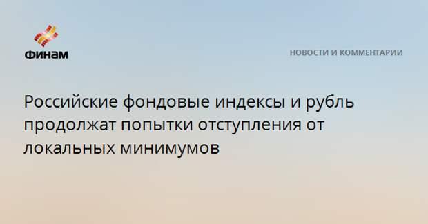 Российские фондовые индексы и рубль продолжат попытки отступления от локальных минимумов