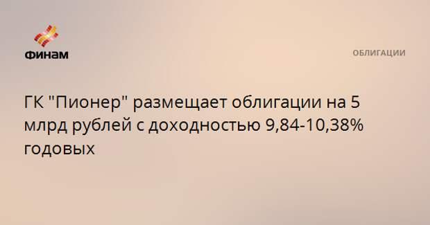 """ГК """"Пионер"""" размещает облигации на 5 млрд рублей с доходностью 9,84-10,38% годовых"""