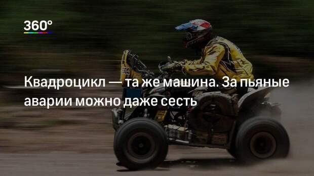 Квадроцикл— та же машина. За пьяные аварии можно даже сесть