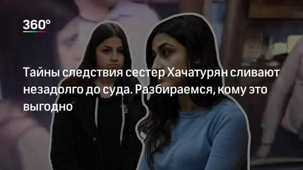 Тайны следствия сестер Хачатурян сливают незадолго до суда. Разбираемся, кому это выгодно