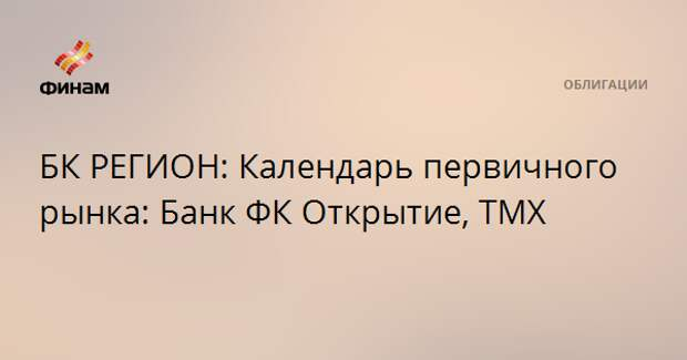 БК РЕГИОН: Календарь первичного рынка: Банк ФК Открытие, ТМХ