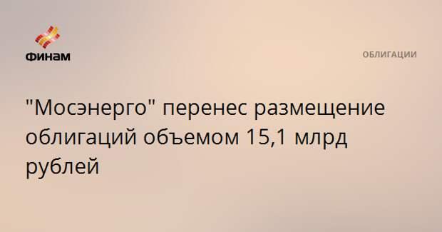 """""""Мосэнерго"""" перенесло размещение облигаций объемом 15,1 млрд рублей"""