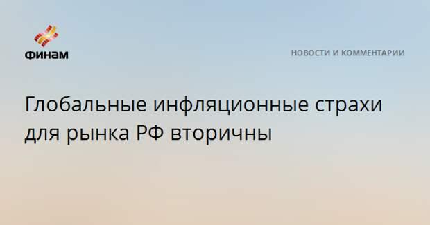Глобальные инфляционные страхи для рынка РФ вторичны