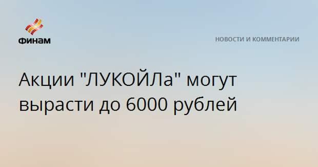 """Акции """"ЛУКОЙЛа"""" могут вырасти до 6000 рублей"""