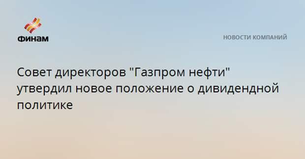 """Совет директоров """"Газпром нефти"""" утвердил новое положение о дивидендной политике"""