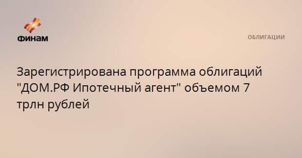 """Зарегистрирована программа облигаций """"ДОМ.РФ Ипотечный агент"""" объемом 7 трлн рублей"""