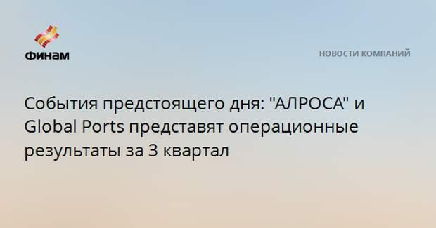 """События предстоящего дня: """"АЛРОСА"""" и Global Ports представят операционные результаты за 3 квартал"""