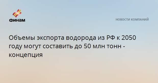 Объемы экспорта водорода из РФ к 2050 году могут составить до 50 млн тонн - концепция
