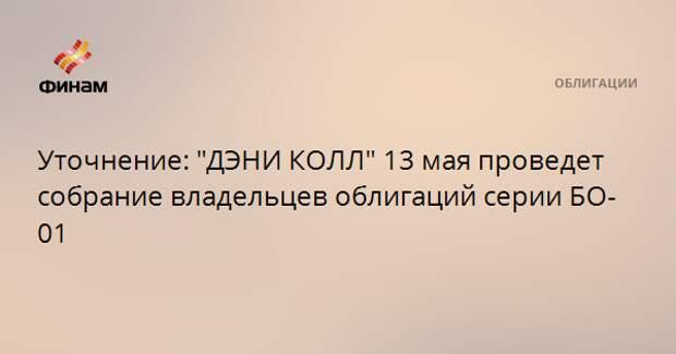 """Уточнение: """"ДЭНИ КОЛЛ"""" 13 мая проведет собрание владельцев облигаций серии БО-01"""