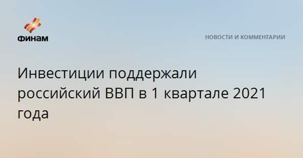 Инвестиции поддержали российский ВВП в 1 квартале 2021 года
