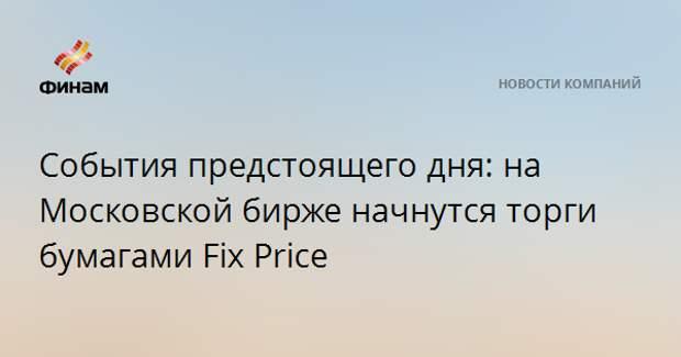 События предстоящего дня: на Московской бирже начнутся торги бумагами Fix Price