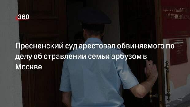 Пресненский суд арестовал обвиняемого по делу об отравлении семьи арбузом в Москве