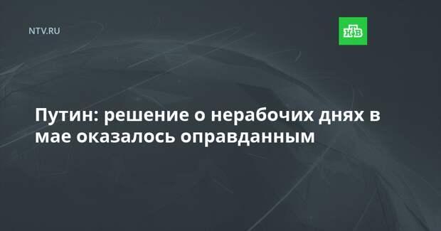 Путин: решение о нерабочих днях в мае оказалось оправданным