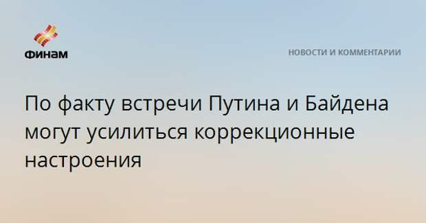 По факту встречи Путина и Байдена могут усилиться коррекционные настроения