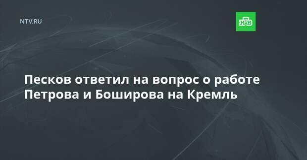 Песков ответил на вопрос о работе Петрова и Боширова на Кремль