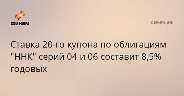"""Ставка 20-го купона по облигациям """"ННК"""" серий 04 и 06 составит 8,5% годовых"""