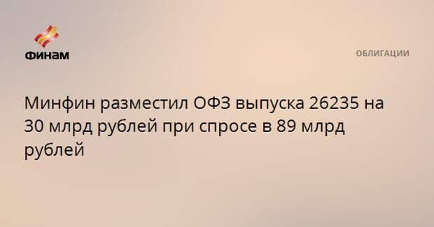 Минфин разместил ОФЗ выпуска 26235 на 30 млрд рублей при спросе в 89 млрд рублей