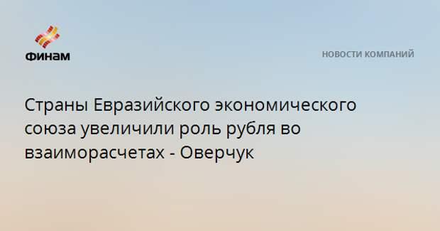 Страны Евразийского экономического союза увеличили роль рубля во взаиморасчетах - Оверчук