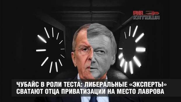 Чубайс в роли теста: либеральные «эксперты» сватают отца приватизации на место Лаврова