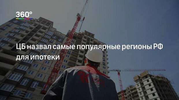ЦБ назвал самые популярные регионы РФ для ипотеки