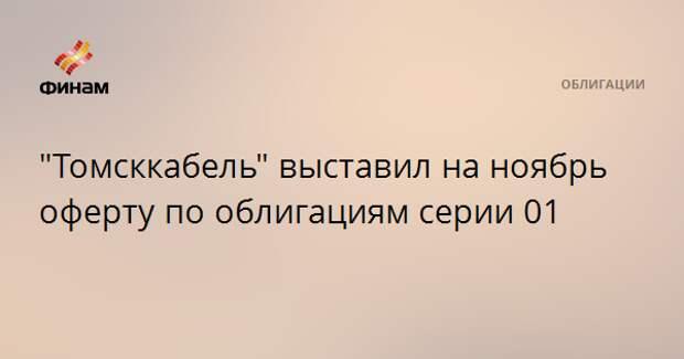 """""""Томсккабель"""" выставил на ноябрь оферту по облигациям серии 01"""