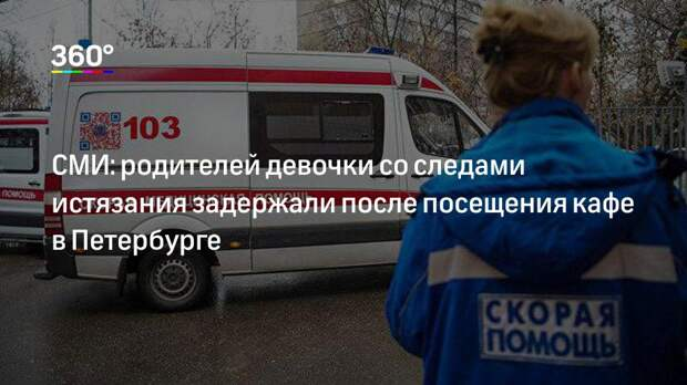 СМИ: родителей девочки со следами истязания задержали после посещения кафе в Петербурге