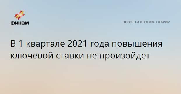 В 1 квартале 2021 года повышения ключевой ставки не произойдет