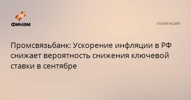 Промсвязьбанк: Ускорение инфляции в РФ снижает вероятность снижения ключевой ставки в сентябре