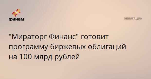 """""""Мираторг Финанс"""" готовит программу биржевых облигаций на 100 млрд рублей"""