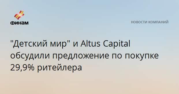 """""""Детский мир"""" и Altus Capital обсудили предложение по покупке 29,9% ритейлера"""