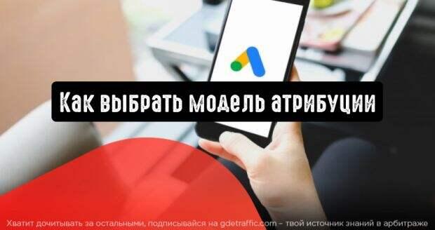 Как выбрать правильную модель атрибуции в Google Ads