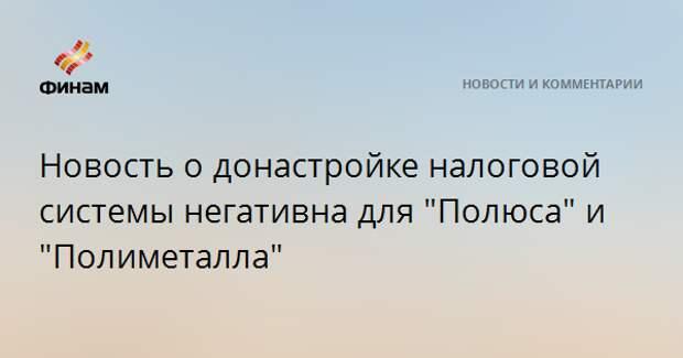 """Новость о донастройке налоговой системы негативна для """"Полюса"""" и """"Полиметалла"""""""