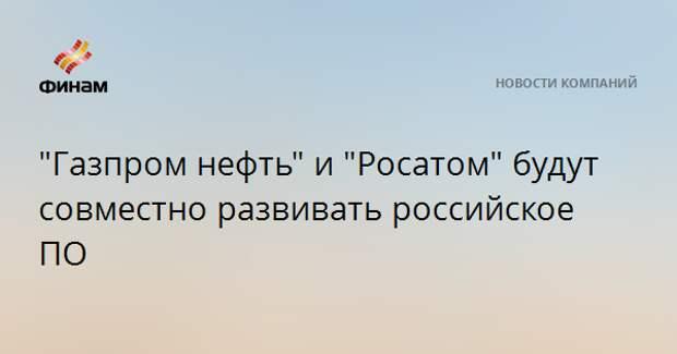 """""""Газпром нефть"""" и """"Росатом"""" будут совместно развивать российское ПО"""
