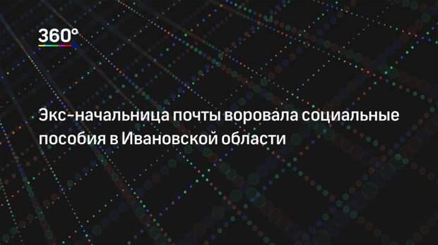 Экс-начальница почты воровала социальные пособия в Ивановской области
