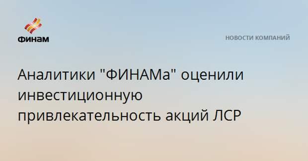 """Аналитики """"ФИНАМа"""" оценили инвестиционную привлекательность акций ЛСР"""