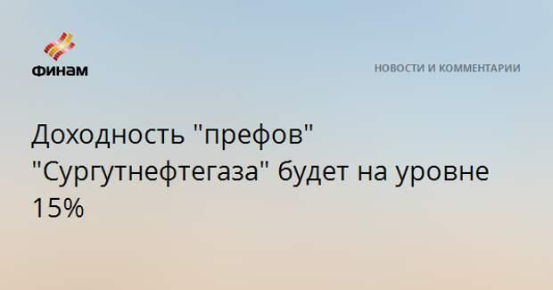 """Доходность """"префов"""" """"Сургутнефтегаза"""" будет на уровне 15%"""