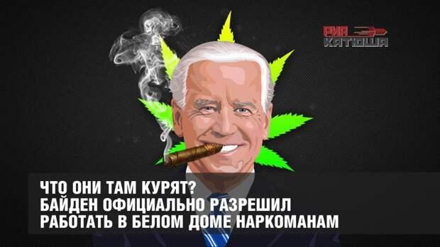 Что они там курят? Байден официально разрешил работать в Белом Доме наркоманам