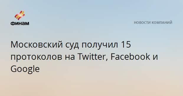 Московский суд получил 15 протоколов на Twitter, Facebook и Google