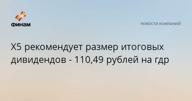 Х5 рекомендует размер итоговых дивидендов - 110,49 рублей на гдр