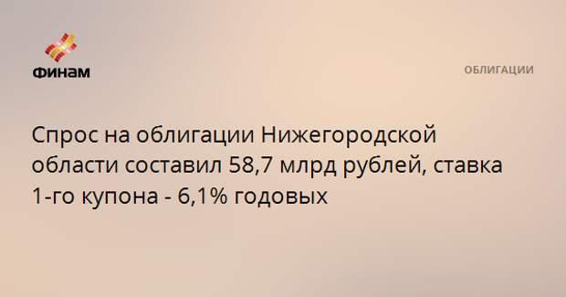 Спрос на облигации Нижегородской области составил 58,7 млрд рублей, ставка 1-го купона - 6,1% годовых