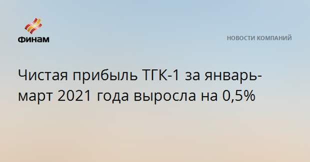 Чистая прибыль ТГК-1 за январь-март 2021 года выросла на 0,5%