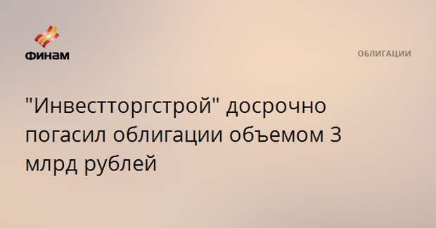 """""""Инвестторгстрой"""" досрочно погасил облигации объемом 3 млрд рублей"""